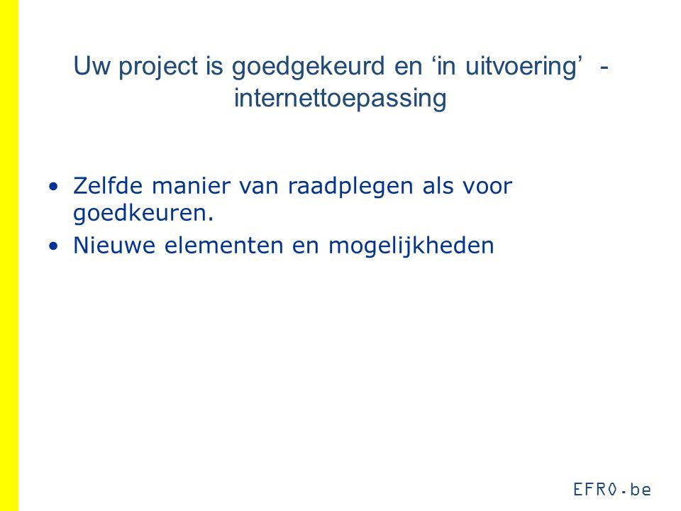 EFRO.be Uw project is goedgekeurd en 'in uitvoering' - internettoepassing Zelfde manier van raadplegen als voor goedkeuren. Nieuwe elementen en mogeli