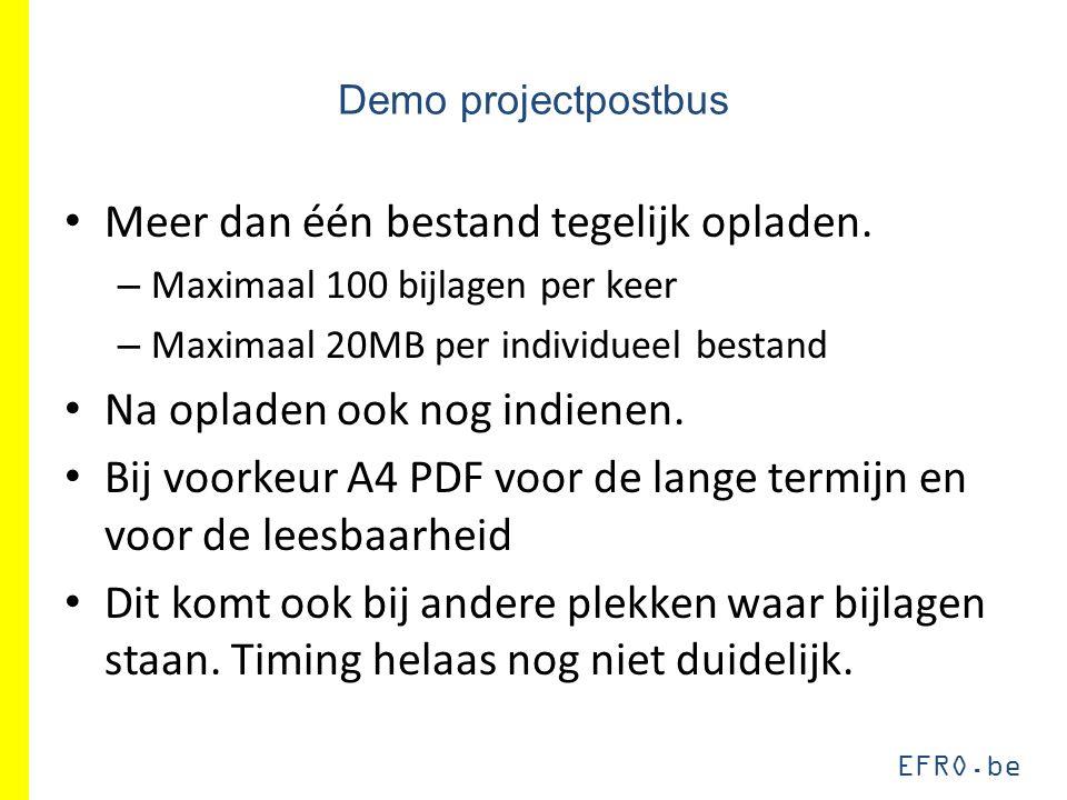 EFRO.be Demo projectpostbus Meer dan één bestand tegelijk opladen. – Maximaal 100 bijlagen per keer – Maximaal 20MB per individueel bestand Na opladen
