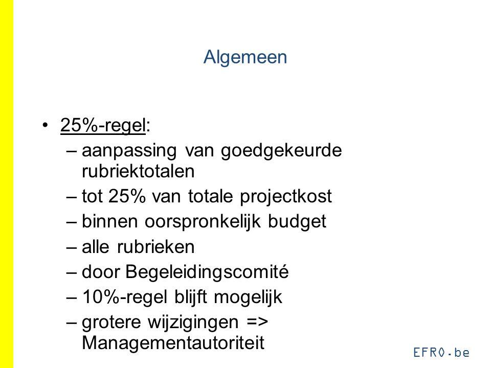 EFRO.be Algemeen 25%-regel: –aanpassing van goedgekeurde rubriektotalen –tot 25% van totale projectkost –binnen oorspronkelijk budget –alle rubrieken –door Begeleidingscomité –10%-regel blijft mogelijk –grotere wijzigingen => Managementautoriteit