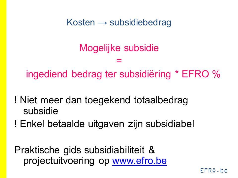 EFRO.be Kosten → subsidiebedrag Mogelijke subsidie = ingediend bedrag ter subsidiëring * EFRO % ! Niet meer dan toegekend totaalbedrag subsidie ! Enke