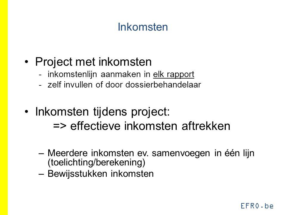 EFRO.be Inkomsten Project met inkomsten -inkomstenlijn aanmaken in elk rapport -zelf invullen of door dossierbehandelaar Inkomsten tijdens project: => effectieve inkomsten aftrekken –Meerdere inkomsten ev.