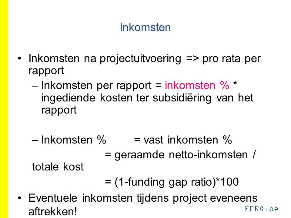 EFRO.be Inkomsten Inkomsten na projectuitvoering => pro rata per rapport –Inkomsten per rapport = inkomsten % * ingediende kosten ter subsidiëring van het rapport –Inkomsten %= vast inkomsten % = geraamde netto-inkomsten / totale kost = (1-funding gap ratio)*100 Eventuele inkomsten tijdens project eveneens aftrekken!