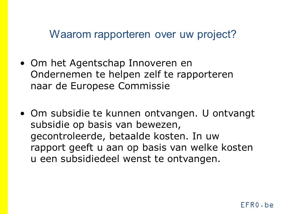 EFRO.be Waarom rapporteren over uw project? Om het Agentschap Innoveren en Ondernemen te helpen zelf te rapporteren naar de Europese Commissie Om subs