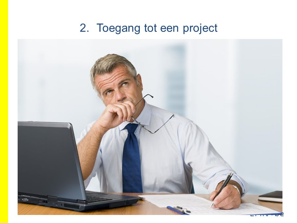 EFRO.be Toegang tot een project Iemand is geregistreerd bij uw organisatie Gebruiker Niet in projectorganisatie van het project Opgenomen in projectorganisatie van het project Toegangsverantwoordelijke of mede- toegangsverantwoordelijke Toegang tot alle projecten Iemand is niet geregistreerd bij uw organisatie (bvb.