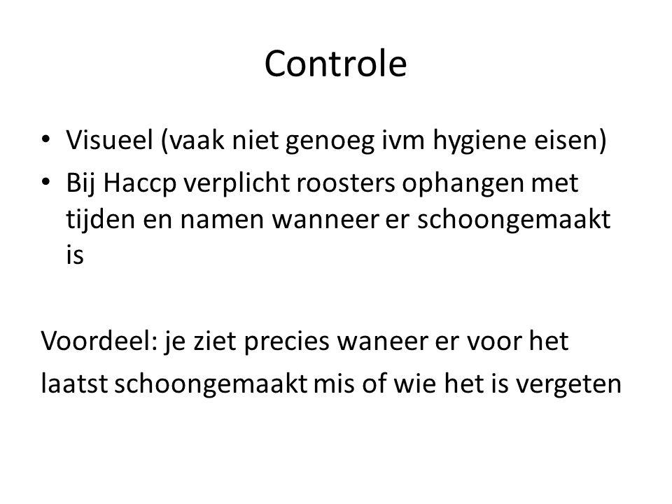 Controle Visueel (vaak niet genoeg ivm hygiene eisen) Bij Haccp verplicht roosters ophangen met tijden en namen wanneer er schoongemaakt is Voordeel: je ziet precies waneer er voor het laatst schoongemaakt mis of wie het is vergeten