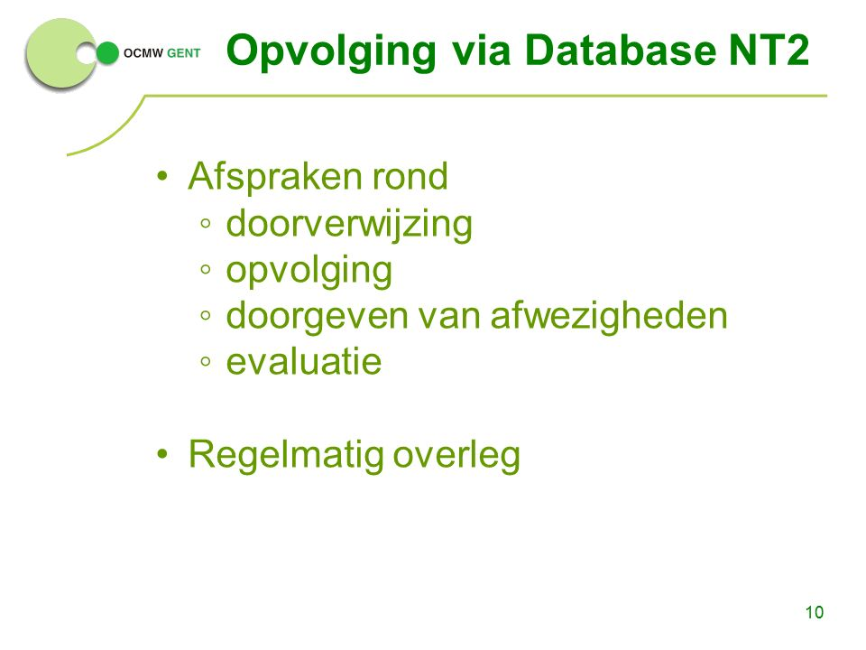 10 Opvolging via Database NT2 Afspraken rond ◦doorverwijzing ◦opvolging ◦doorgeven van afwezigheden ◦evaluatie Regelmatig overleg
