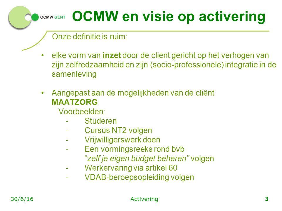 Activering330/6/16 3 OCMW en visie op activering Onze definitie is ruim: elke vorm van inzet door de cliënt gericht op het verhogen van zijn zelfredzaamheid en zijn (socio-professionele) integratie in de samenleving Aangepast aan de mogelijkheden van de cliënt MAATZORG Voorbeelden: -Studeren -Cursus NT2 volgen -Vrijwilligerswerk doen -Een vormingsreeks rond bvb zelf je eigen budget beheren volgen -Werkervaring via artikel 60 -VDAB-beroepsopleiding volgen