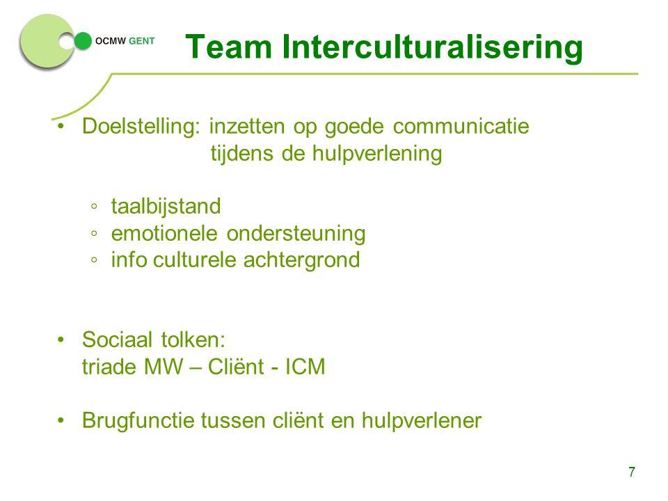 7 Team Interculturalisering Doelstelling: inzetten op goede communicatie tijdens de hulpverlening ◦taalbijstand ◦emotionele ondersteuning ◦info culturele achtergrond Sociaal tolken: triade MW – Cliënt - ICM Brugfunctie tussen cliënt en hulpverlener