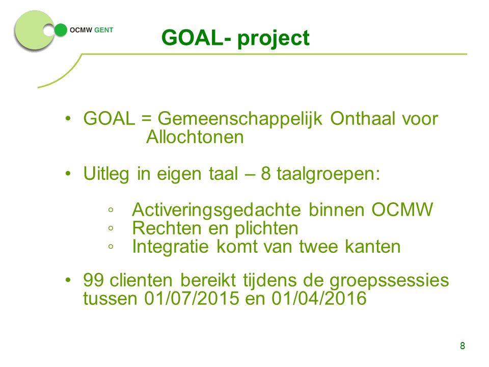 8 GOAL- project GOAL = Gemeenschappelijk Onthaal voor Allochtonen Uitleg in eigen taal – 8 taalgroepen: ◦Activeringsgedachte binnen OCMW ◦Rechten en plichten ◦Integratie komt van twee kanten 99 clienten bereikt tijdens de groepssessies tussen 01/07/2015 en 01/04/2016