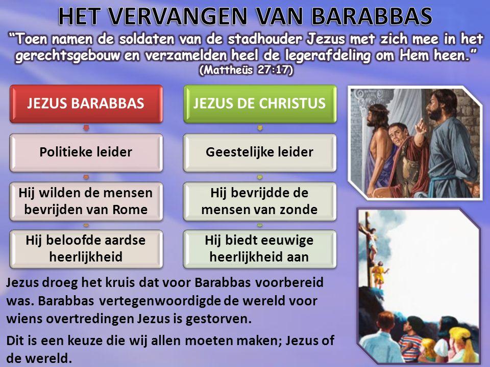 JEZUS BARABBAS Politieke leider Hij wilden de mensen bevrijden van Rome Hij beloofde aardse heerlijkheid JEZUS DE CHRISTUS Geestelijke leider Hij bevrijdde de mensen van zonde Hij biedt eeuwige heerlijkheid aan Jezus droeg het kruis dat voor Barabbas voorbereid was.