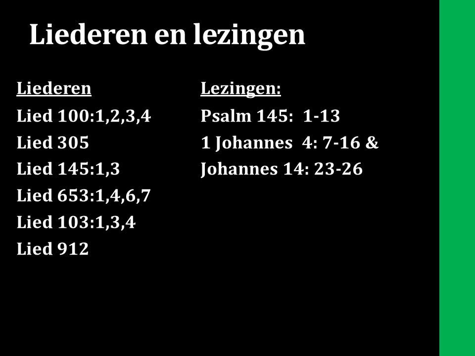 Liederen en lezingen LiederenLezingen: Lied 100:1,2,3,4Psalm 145: 1-13 Lied 3051 Johannes 4: 7-16 & Lied 145:1,3Johannes 14: 23-26 Lied 653:1,4,6,7 Lied 103:1,3,4 Lied 912