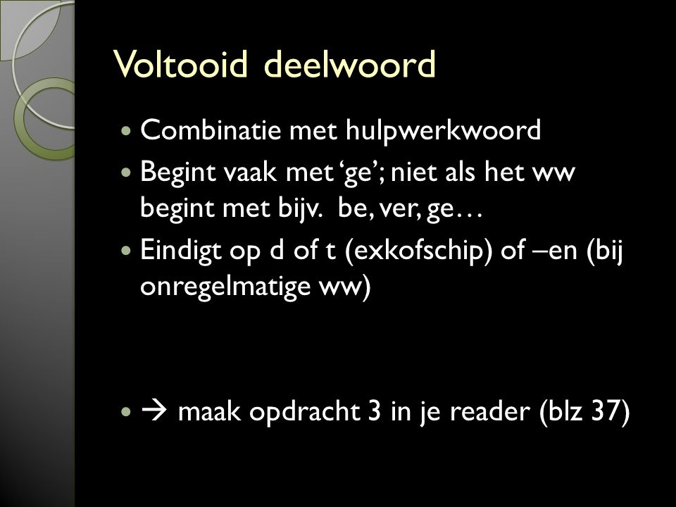 Voltooid deelwoord Combinatie met hulpwerkwoord Begint vaak met 'ge'; niet als het ww begint met bijv.