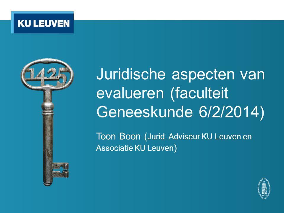 Juridische aspecten van evalueren (faculteit Geneeskunde 6/2/2014) Toon Boon ( Jurid. Adviseur KU Leuven en Associatie KU Leuven )