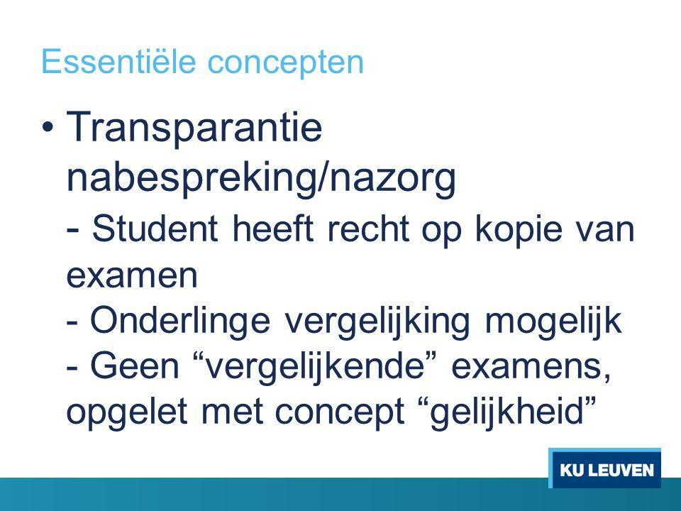 Essentiële concepten Transparantie nabespreking/nazorg - Student heeft recht op kopie van examen - Onderlinge vergelijking mogelijk - Geen vergelijkende examens, opgelet met concept gelijkheid