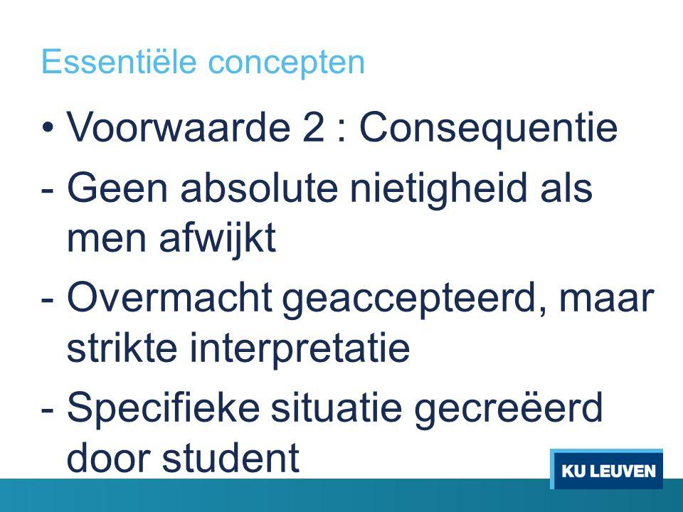 Essentiële concepten Voorwaarde 2 : Consequentie -Geen absolute nietigheid als men afwijkt -Overmacht geaccepteerd, maar strikte interpretatie -Specifieke situatie gecreëerd door student