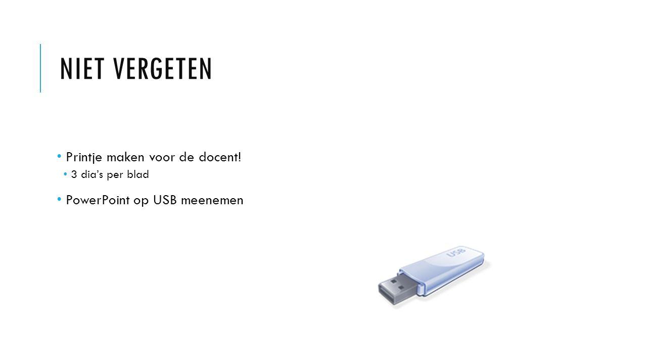 NIET VERGETEN Printje maken voor de docent! 3 dia's per blad PowerPoint op USB meenemen