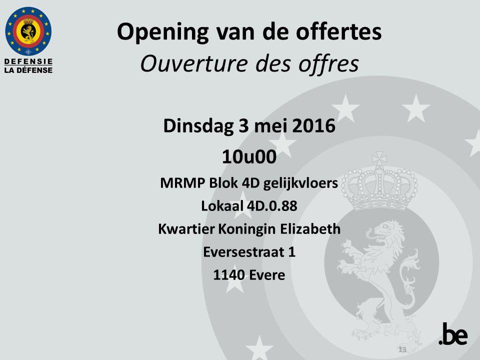 13 Opening van de offertes Ouverture des offres Dinsdag 3 mei 2016 10u00 MRMP Blok 4D gelijkvloers Lokaal 4D.0.88 Kwartier Koningin Elizabeth Eversestraat 1 1140 Evere