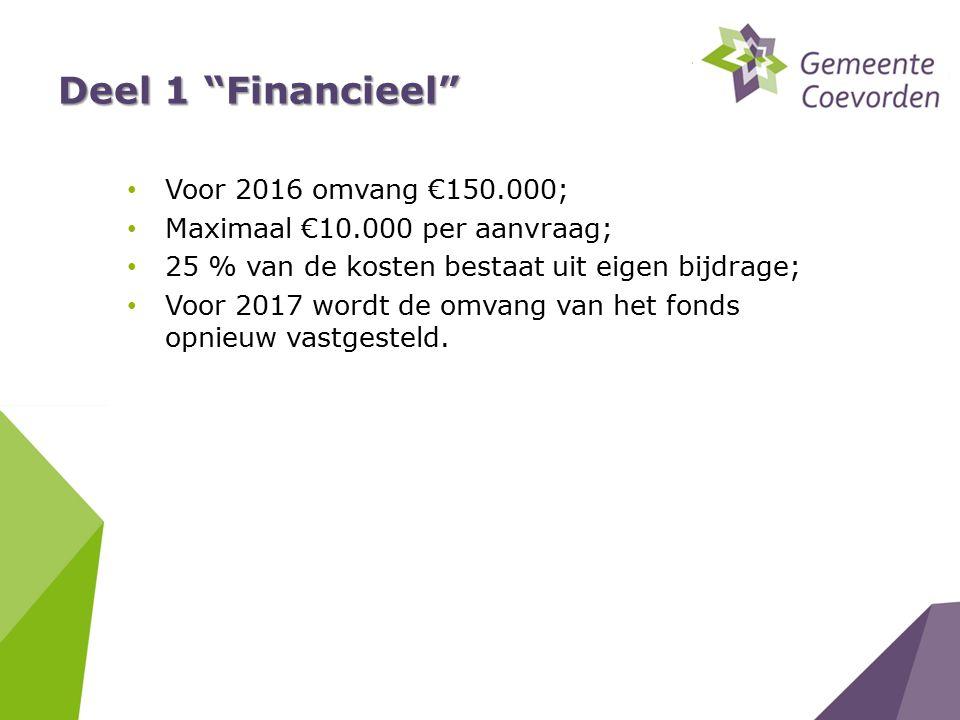 """Deel 1 """"Financieel"""" Voor 2016 omvang €150.000; Maximaal €10.000 per aanvraag; 25 % van de kosten bestaat uit eigen bijdrage; Voor 2017 wordt de omvang"""