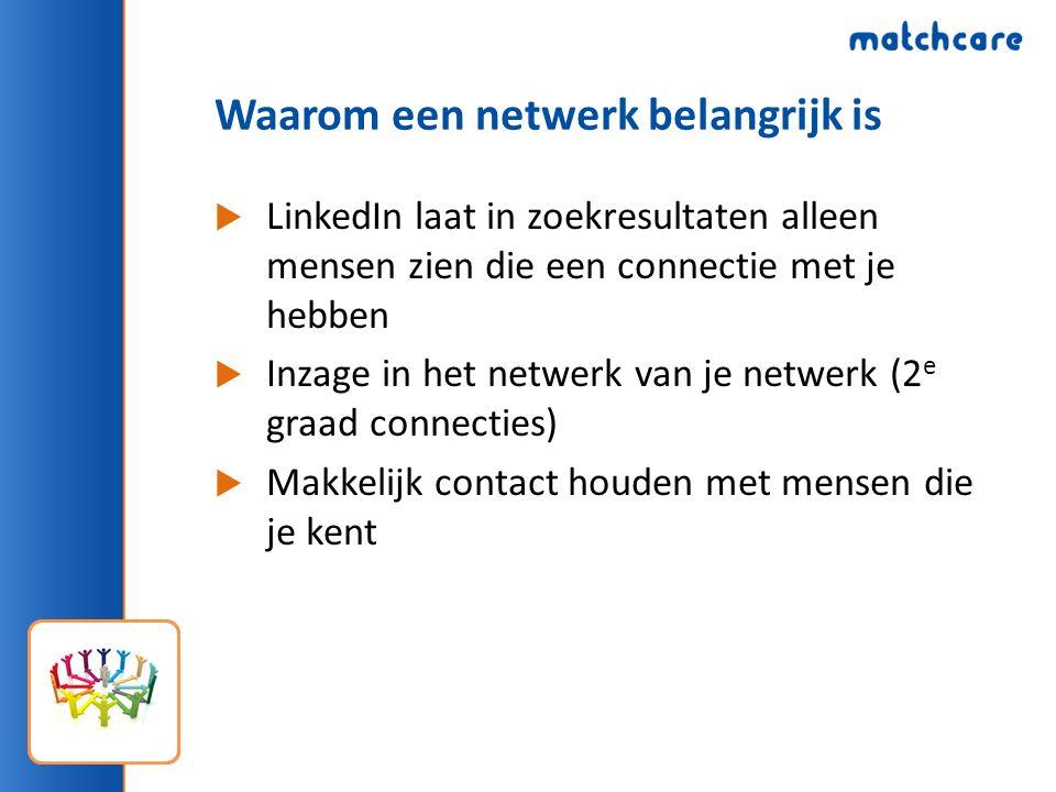 Waarom een netwerk belangrijk is  LinkedIn laat in zoekresultaten alleen mensen zien die een connectie met je hebben  Inzage in het netwerk van je netwerk (2 e graad connecties)  Makkelijk contact houden met mensen die je kent