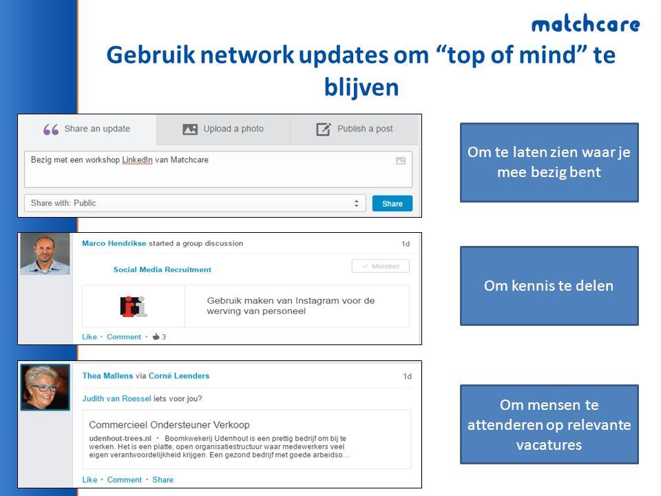 Gebruik network updates om top of mind te blijven Om te laten zien waar je mee bezig bent Om kennis te delen Om mensen te attenderen op relevante vacatures