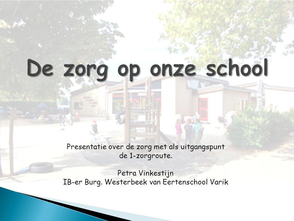De zorg op onze school Presentatie over de zorg met als uitgangspunt de 1-zorgroute. Petra Vinkestijn IB-er Burg. Westerbeek van Eertenschool Varik