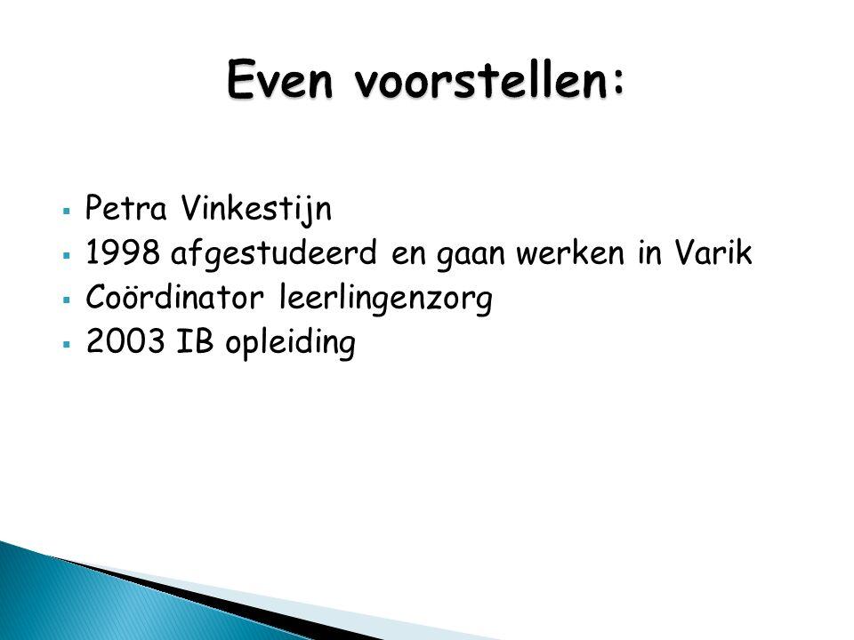  Petra Vinkestijn  1998 afgestudeerd en gaan werken in Varik  Coördinator leerlingenzorg  2003 IB opleiding
