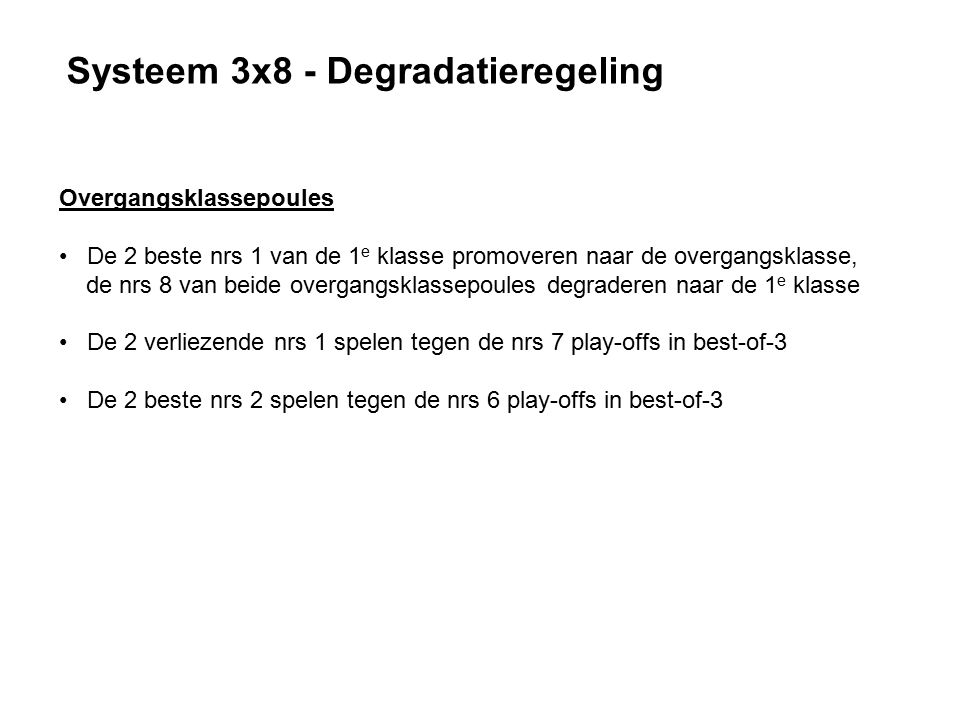 Systeem 3x8 - Degradatieregeling Overgangsklassepoules De 2 beste nrs 1 van de 1 e klasse promoveren naar de overgangsklasse, de nrs 8 van beide overgangsklassepoules degraderen naar de 1 e klasse De 2 verliezende nrs 1 spelen tegen de nrs 7 play-offs in best-of-3 De 2 beste nrs 2 spelen tegen de nrs 6 play-offs in best-of-3