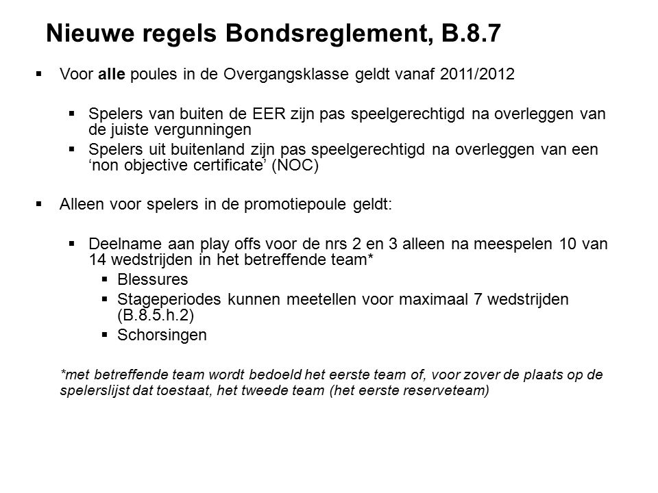 Nieuwe regels Bondsreglement, B.8.7  Voor alle poules in de Overgangsklasse geldt vanaf 2011/2012  Spelers van buiten de EER zijn pas speelgerechtigd na overleggen van de juiste vergunningen  Spelers uit buitenland zijn pas speelgerechtigd na overleggen van een 'non objective certificate' (NOC)  Alleen voor spelers in de promotiepoule geldt:  Deelname aan play offs voor de nrs 2 en 3 alleen na meespelen 10 van 14 wedstrijden in het betreffende team*  Blessures  Stageperiodes kunnen meetellen voor maximaal 7 wedstrijden (B.8.5.h.2)  Schorsingen *met betreffende team wordt bedoeld het eerste team of, voor zover de plaats op de spelerslijst dat toestaat, het tweede team (het eerste reserveteam)