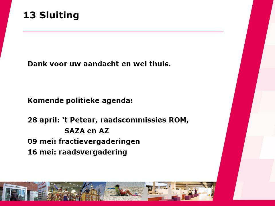 13 Sluiting Dank voor uw aandacht en wel thuis. Komende politieke agenda: 28 april: 't Petear, raadscommissies ROM, SAZA en AZ 09 mei: fractievergader