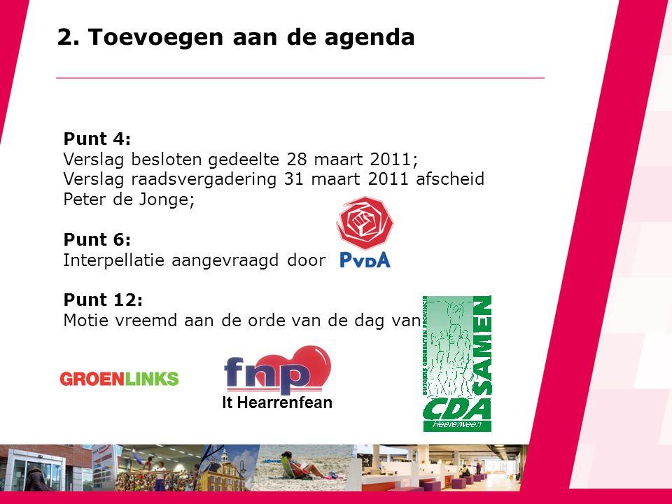 2. Toevoegen aan de agenda Punt 4: Verslag besloten gedeelte 28 maart 2011; Verslag raadsvergadering 31 maart 2011 afscheid Peter de Jonge; Punt 6: In