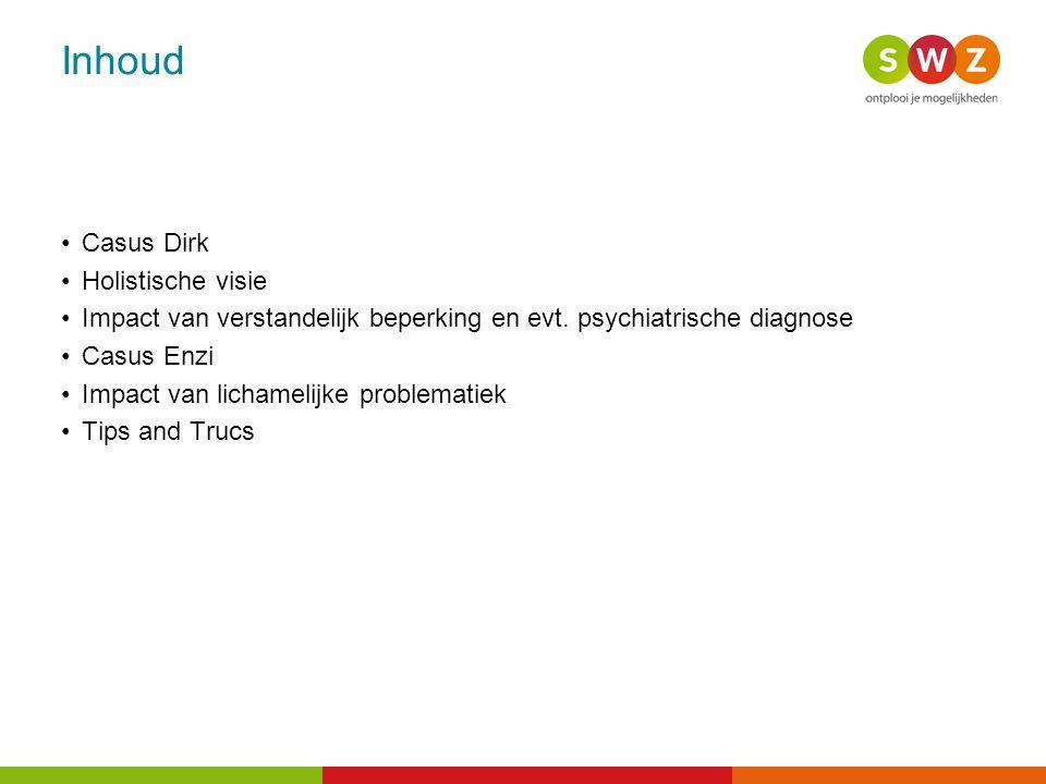 Inhoud Casus Dirk Holistische visie Impact van verstandelijk beperking en evt. psychiatrische diagnose Casus Enzi Impact van lichamelijke problematiek