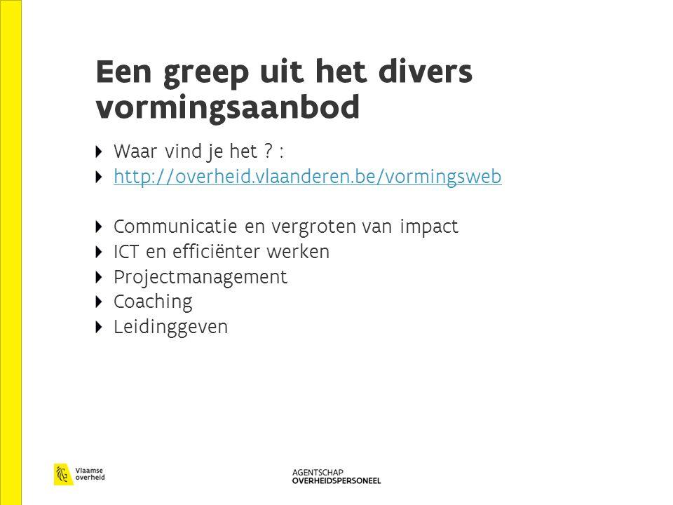 Een greep uit het divers vormingsaanbod Waar vind je het ? : http://overheid.vlaanderen.be/vormingsweb Communicatie en vergroten van impact ICT en eff