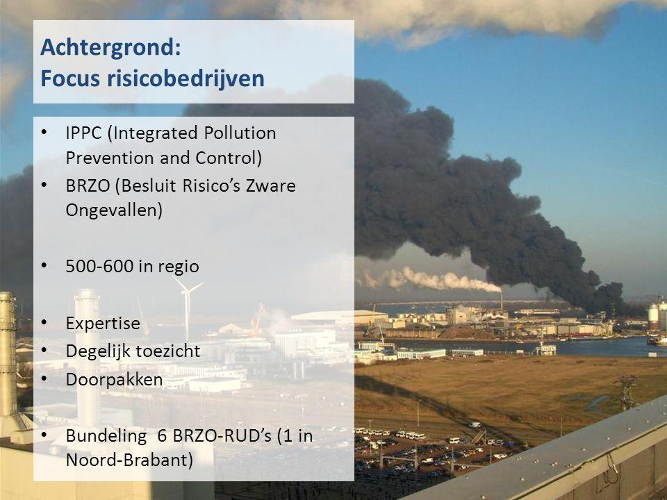 Achtergrond: Focus risicobedrijven IPPC (Integrated Pollution Prevention and Control) BRZO (Besluit Risico's Zware Ongevallen) 500-600 in regio Expertise Degelijk toezicht Doorpakken Bundeling 6 BRZO-RUD's (1 in Noord-Brabant)