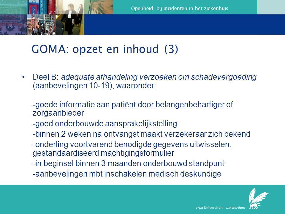 Openheid bij incidenten in het ziekenhuis GOMA: opzet en inhoud (3) Deel B: adequate afhandeling verzoeken om schadevergoeding (aanbevelingen 10-19), waaronder: -goede informatie aan patiënt door belangenbehartiger of zorgaanbieder -goed onderbouwde aansprakelijkstelling -binnen 2 weken na ontvangst maakt verzekeraar zich bekend -onderling voortvarend benodigde gegevens uitwisselen, gestandaardiseerd machtigingsformulier -in beginsel binnen 3 maanden onderbouwd standpunt -aanbevelingen mbt inschakelen medisch deskundige
