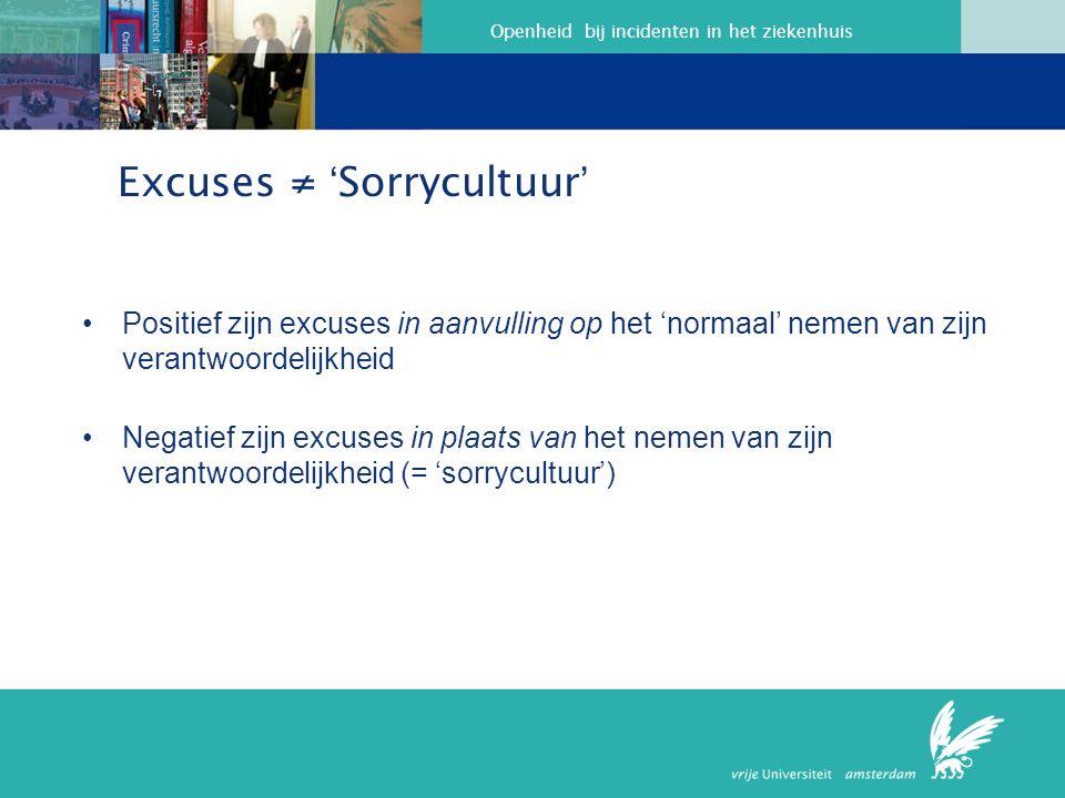 Openheid bij incidenten in het ziekenhuis Excuses ≠ ' Sorrycultuur ' Positief zijn excuses in aanvulling op het 'normaal' nemen van zijn verantwoordelijkheid Negatief zijn excuses in plaats van het nemen van zijn verantwoordelijkheid (= 'sorrycultuur')