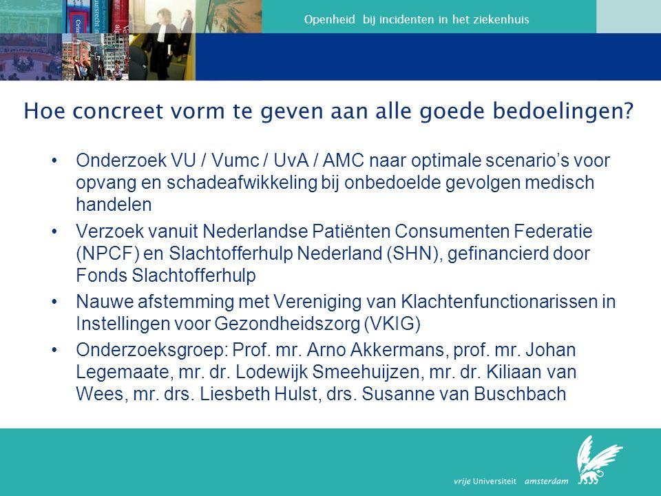Openheid bij incidenten in het ziekenhuis Onderzoek VU / Vumc / UvA / AMC naar optimale scenario's voor opvang en schadeafwikkeling bij onbedoelde gevolgen medisch handelen Verzoek vanuit Nederlandse Patiënten Consumenten Federatie (NPCF) en Slachtofferhulp Nederland (SHN), gefinancierd door Fonds Slachtofferhulp Nauwe afstemming met Vereniging van Klachtenfunctionarissen in Instellingen voor Gezondheidszorg (VKIG) Onderzoeksgroep: Prof.