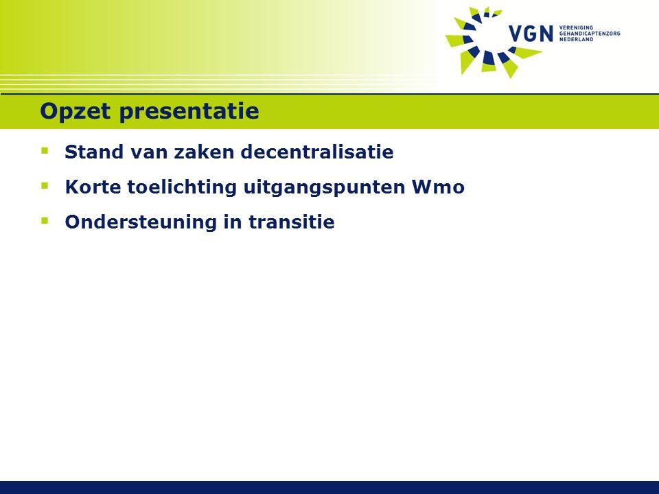 Opzet presentatie  Stand van zaken decentralisatie  Korte toelichting uitgangspunten Wmo  Ondersteuning in transitie