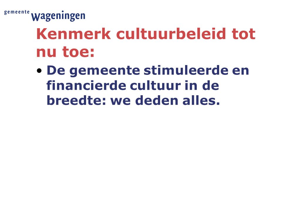 Kenmerk cultuurbeleid tot nu toe: De gemeente stimuleerde en financierde cultuur in de breedte: we deden alles.