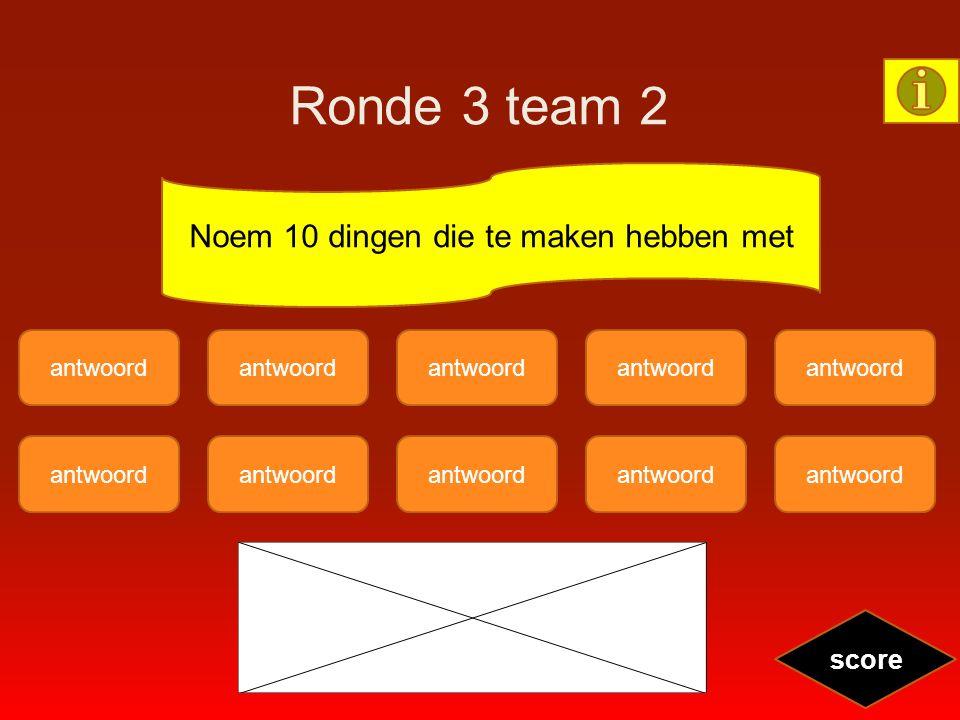 Ronde 3 team 2 antwoord score Noem 10 dingen die te maken hebben met