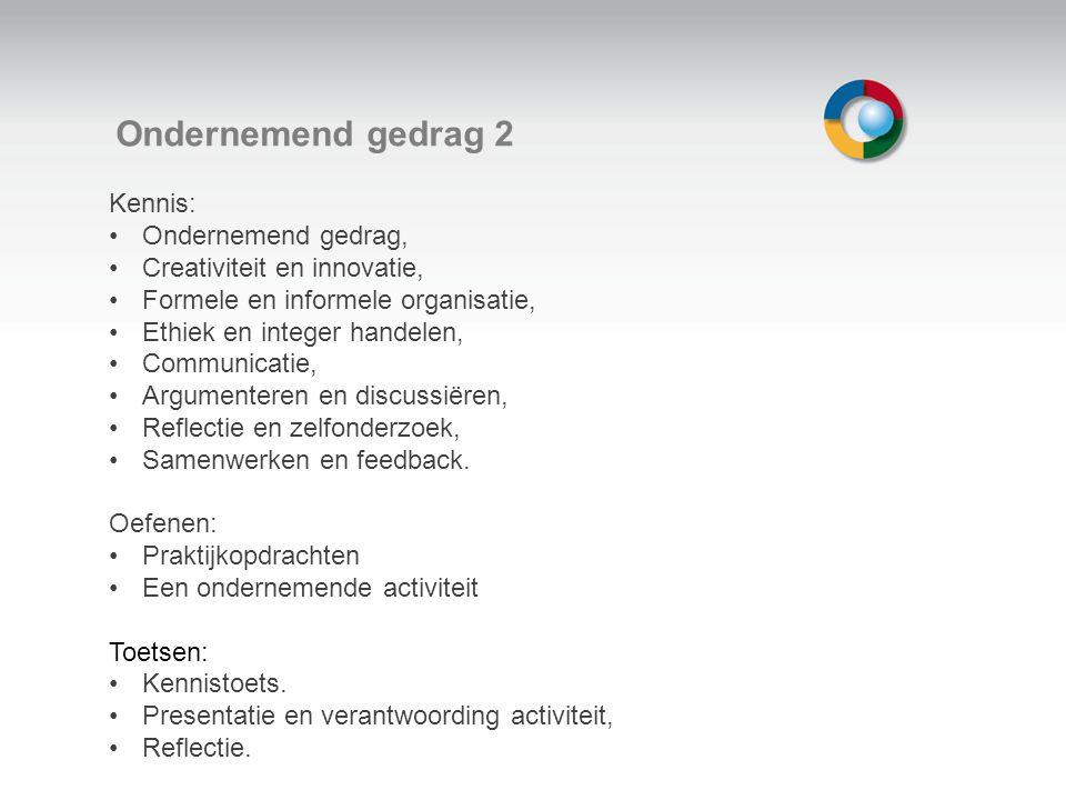 Welkom Ondernemend gedrag 2 Kennis: Ondernemend gedrag, Creativiteit en innovatie, Formele en informele organisatie, Ethiek en integer handelen, Communicatie, Argumenteren en discussiëren, Reflectie en zelfonderzoek, Samenwerken en feedback.