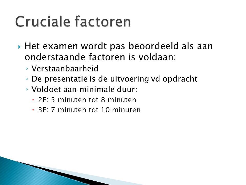  Het examen wordt pas beoordeeld als aan onderstaande factoren is voldaan: ◦ Verstaanbaarheid ◦ De presentatie is de uitvoering vd opdracht ◦ Voldoet aan minimale duur:  2F: 5 minuten tot 8 minuten  3F: 7 minuten tot 10 minuten