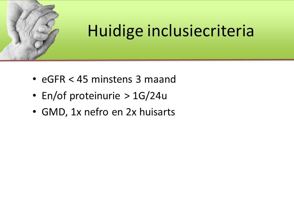 Huidige inclusiecriteria eGFR < 45 minstens 3 maand En/of proteinurie > 1G/24u GMD, 1x nefro en 2x huisarts
