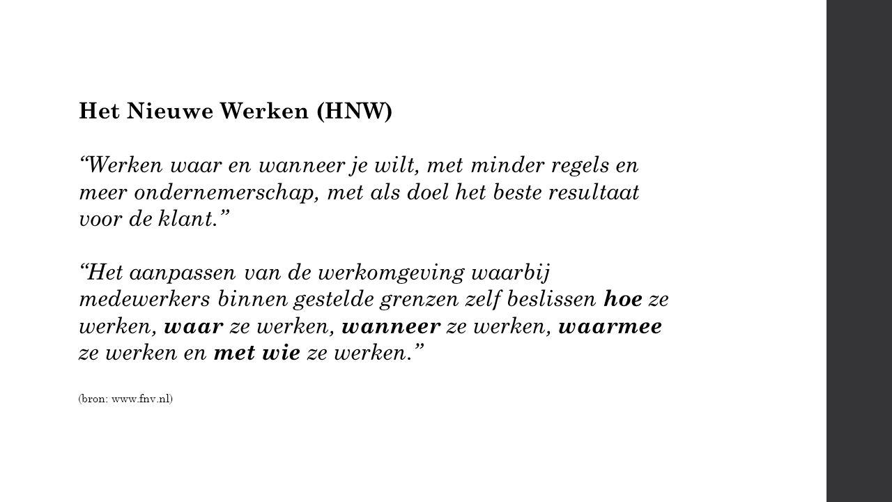 Het Nieuwe Werken (HNW) Werken waar en wanneer je wilt, met minder regels en meer ondernemerschap, met als doel het beste resultaat voor de klant. Het aanpassen van de werkomgeving waarbij medewerkers binnen gestelde grenzen zelf beslissen hoe ze werken, waar ze werken, wanneer ze werken, waarmee ze werken en met wie ze werken. (bron: www.fnv.nl)