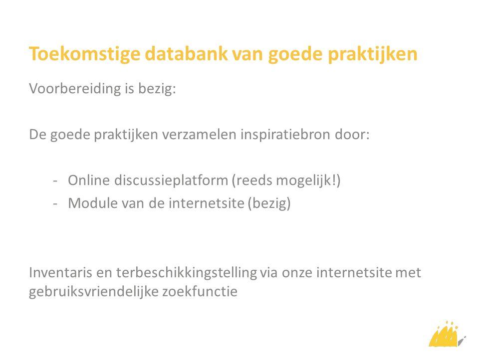 Toekomstige databank van goede praktijken Voorbereiding is bezig: De goede praktijken verzamelen inspiratiebron door: -Online discussieplatform (reeds mogelijk!) -Module van de internetsite (bezig) Inventaris en terbeschikkingstelling via onze internetsite met gebruiksvriendelijke zoekfunctie