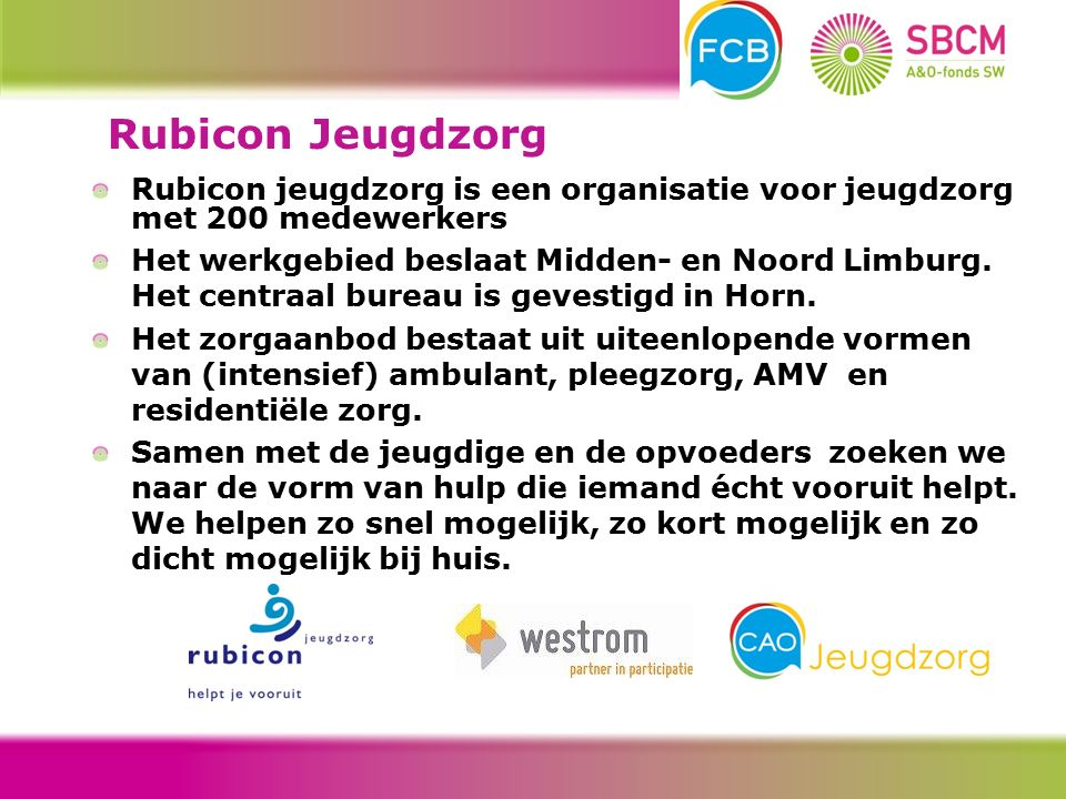 Rubicon jeugdzorg is een organisatie voor jeugdzorg met 200 medewerkers Het werkgebied beslaat Midden- en Noord Limburg.