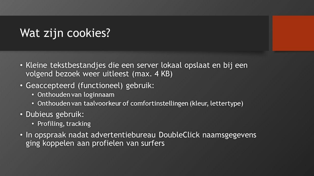 Wat zijn cookies? Kleine tekstbestandjes die een server lokaal opslaat en bij een volgend bezoek weer uitleest (max. 4 KB) Kleine tekstbestandjes die