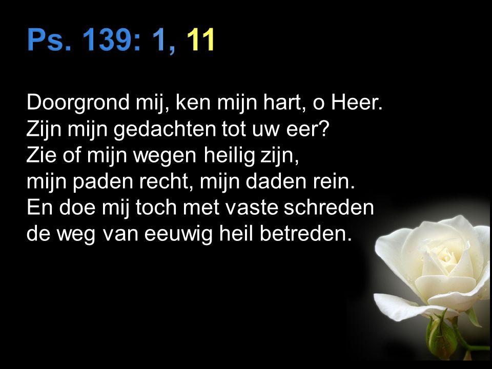 Doorgrond mij, ken mijn hart, o Heer. Zijn mijn gedachten tot uw eer.