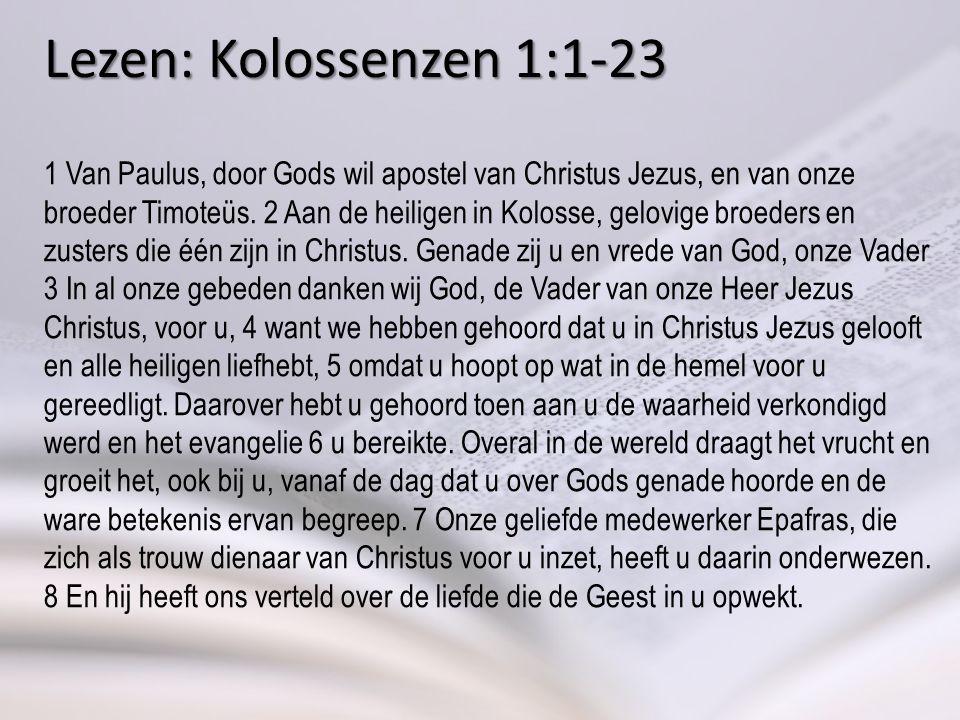 Lezen: Kolossenzen 1:1-23 1 Van Paulus, door Gods wil apostel van Christus Jezus, en van onze broeder Timoteüs.