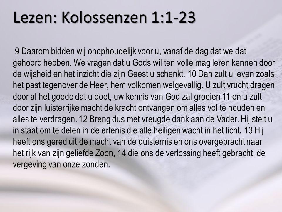 Lezen: Kolossenzen 1:1-23 9 Daarom bidden wij onophoudelijk voor u, vanaf de dag dat we dat gehoord hebben.