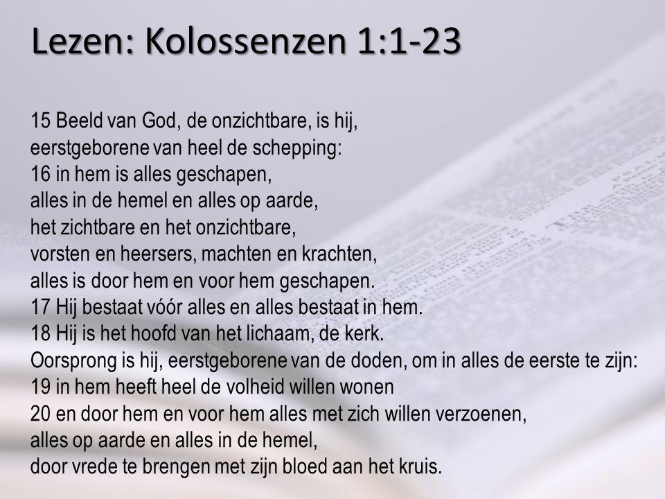 Lezen: Kolossenzen 1:1-23 15 Beeld van God, de onzichtbare, is hij, eerstgeborene van heel de schepping: 16 in hem is alles geschapen, alles in de hemel en alles op aarde, het zichtbare en het onzichtbare, vorsten en heersers, machten en krachten, alles is door hem en voor hem geschapen.